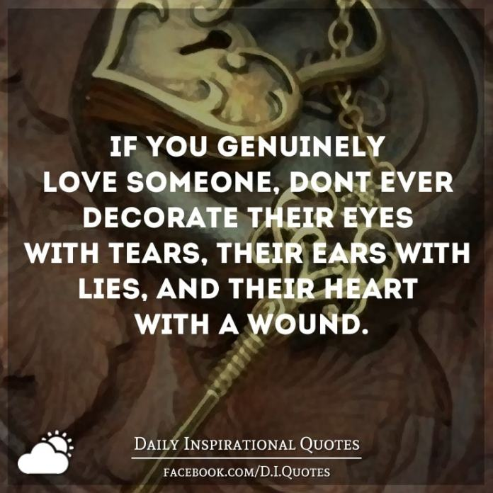 If you genuinely love someone, don't ever decorate their eyes with tears, their ears with lies, and their heart with a wound.