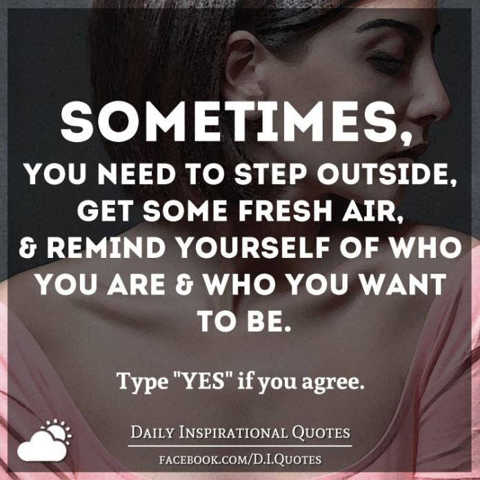 Sometimes, you need to step outside, get some fresh air, & remind yourself of who you are & who you want to be.