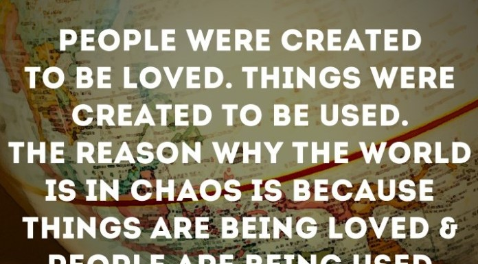 People were created to be loved. Things were created to be used. The reason why the world is in chaos is because things are being loved and people are being used.