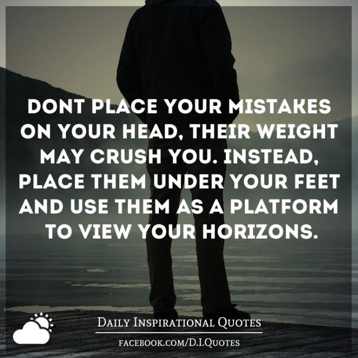 Don't place your mistakes on your head, their weight may crush you. Instead, place them under your feet and use them as a platform to view your horizons.