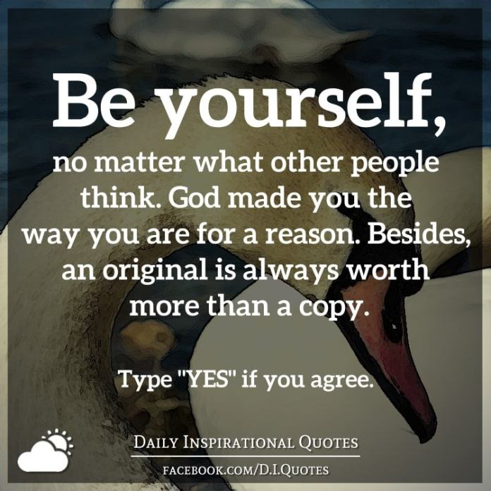 Be yourself, no matter what other people think. God made you the way you are for a reason. Besides, an original is always worth more than a copy.