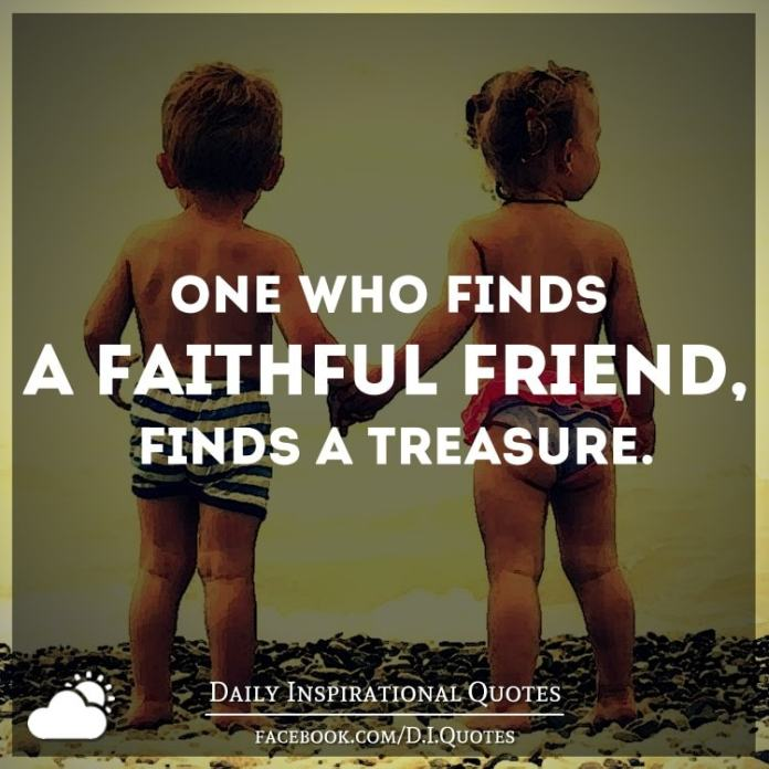 One who finds a faithful friend, finds a treasure.
