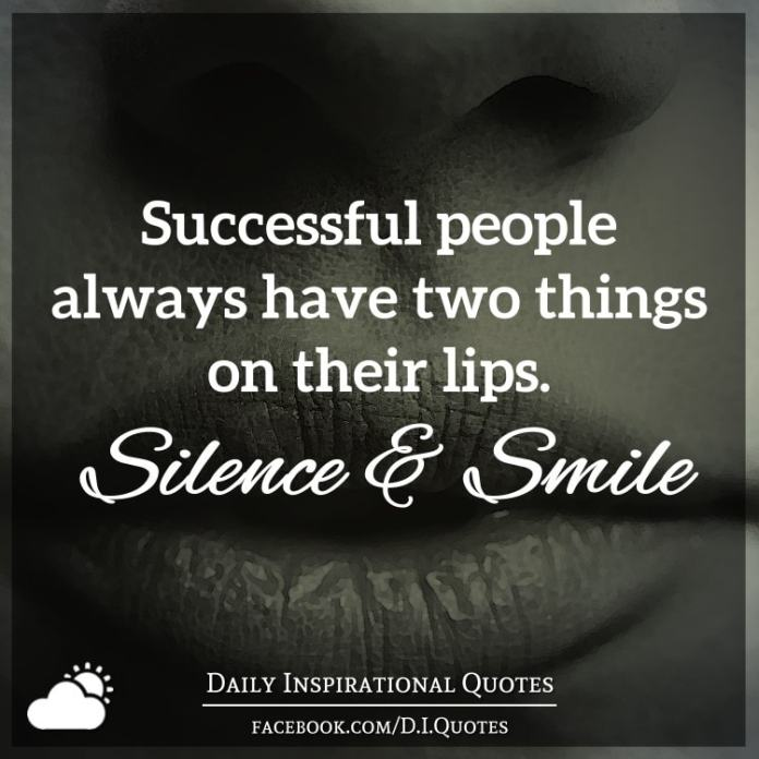 Successful people always have two things on their lips. 1. Silence and 2. Smile.
