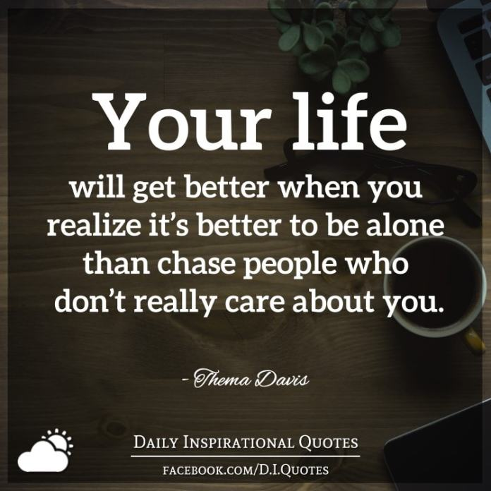 Your life will get better when you realize it's better to be alone than chase people who don't really care about you. - Thema Davis