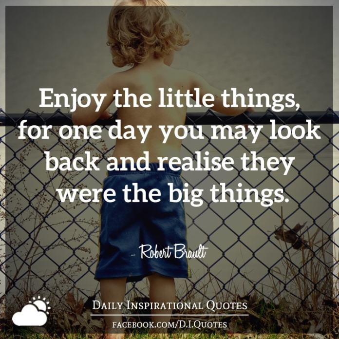 Enjoy the little things, for one day you may look back and realise they were the big things. - Robert Brault