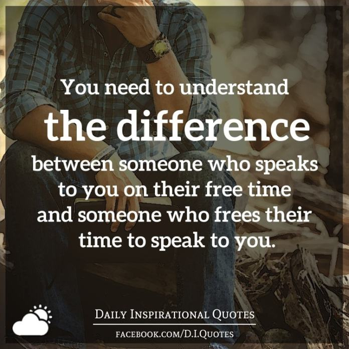 You need to understand the difference between someone who speaks to you on their free time and someone who frees their time to speak to you.