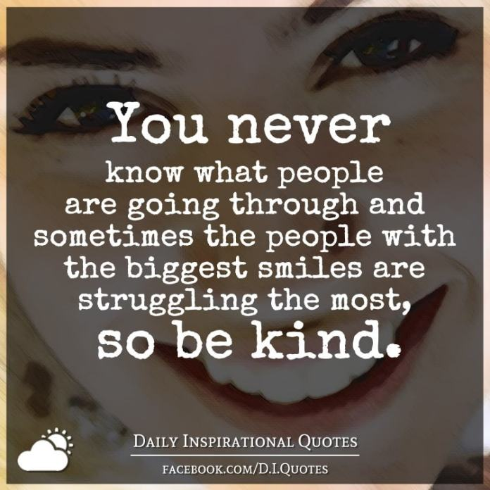 You never know what people are going through and sometimes the people with the biggest smiles are struggling the most, so be kind.
