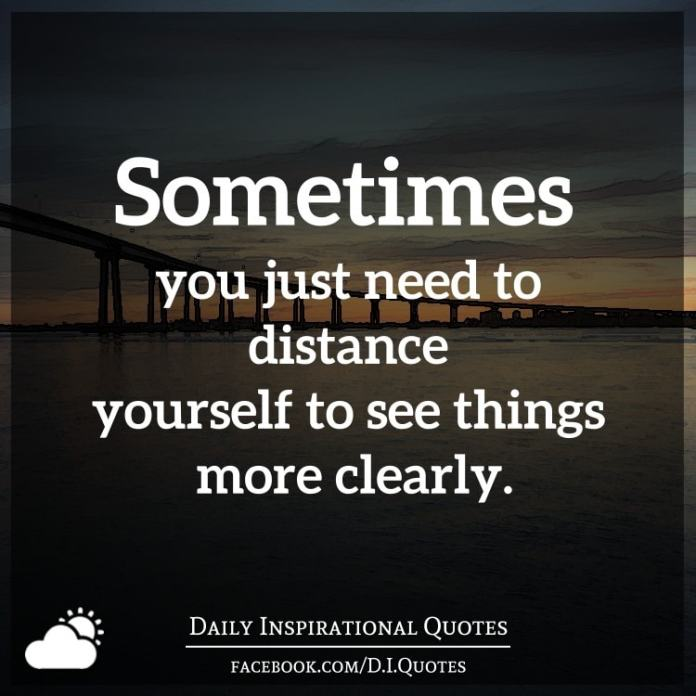 Sometimes you just need to distance yourself to see things more clearly.