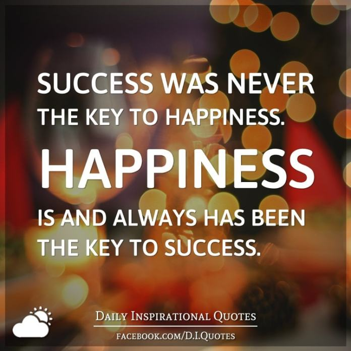 Success was never the key to happiness. Happiness is and always has been the key to success.