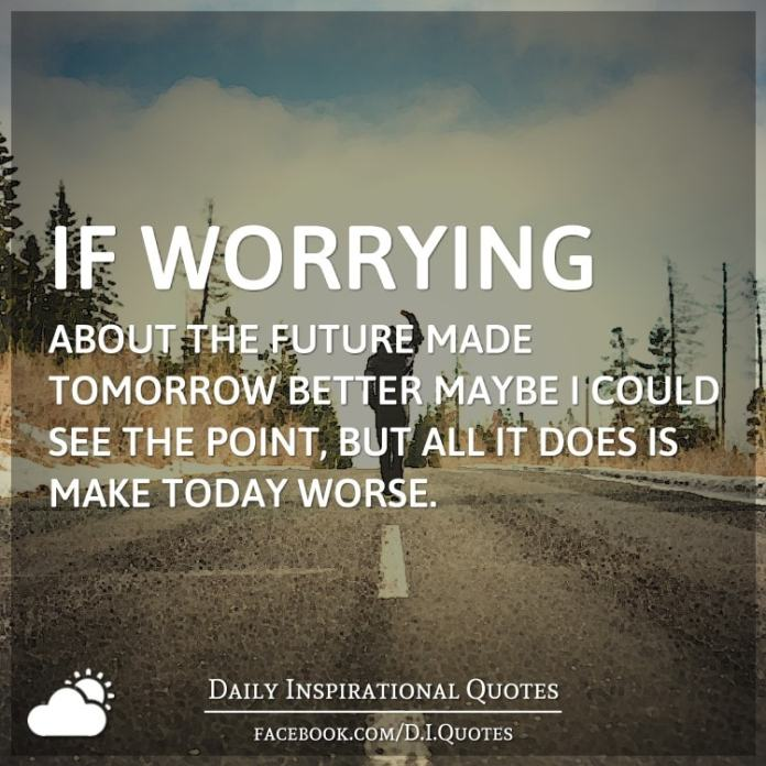 If worrying about the future made tomorrow better maybe I could see the point, but all it does is make today worse.