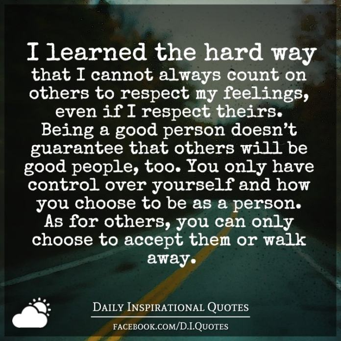 I learned the hard way that I cannot always count on others to respect my feelings, even if I respect theirs. Being a good person doesn't guarantee that others will be good people, too. You only have control over yourself and how you choose to be as a person. As for others, you can only choose to accept them or walk away.