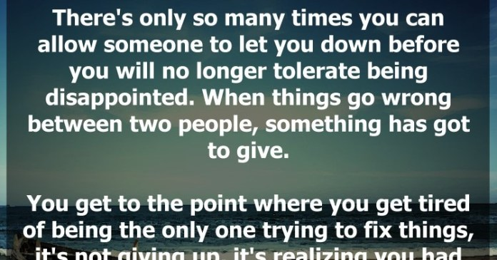 There's only so many times you can allow someone to let you down before you will no longer tolerate being disappointed. When things go wrong between two people, something has got to give.
