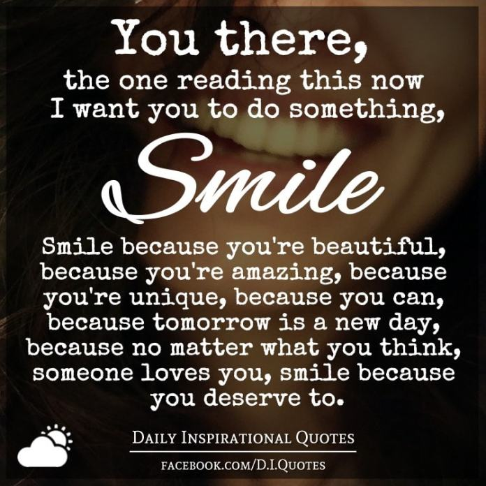 You there, the one reading this now I want you to do something, Smile. Smile because you're beautiful, because you're amazing, because you're unique, because you can, because tomorrow is a new day, because no matter what you think, someone loves you, smile because you deserve to.