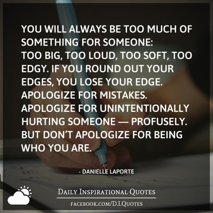 You will always be too much of something for someone: too big, too loud, too soft, too edgy. If you round out your edges, you lose your edge. Apologize for mistakes. Apologize for unintentionally hurting someone — profusely. But don't apologize for being who you are.