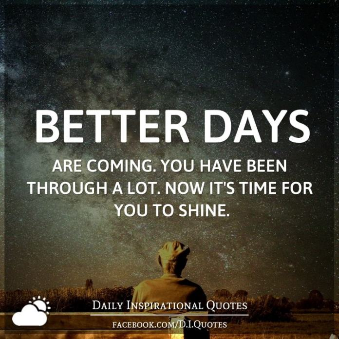 Better days are coming. You have been through a lot. Now it's time for you to shine.