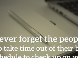 Never forget the people who take time out of their busy schedule to check up on you.