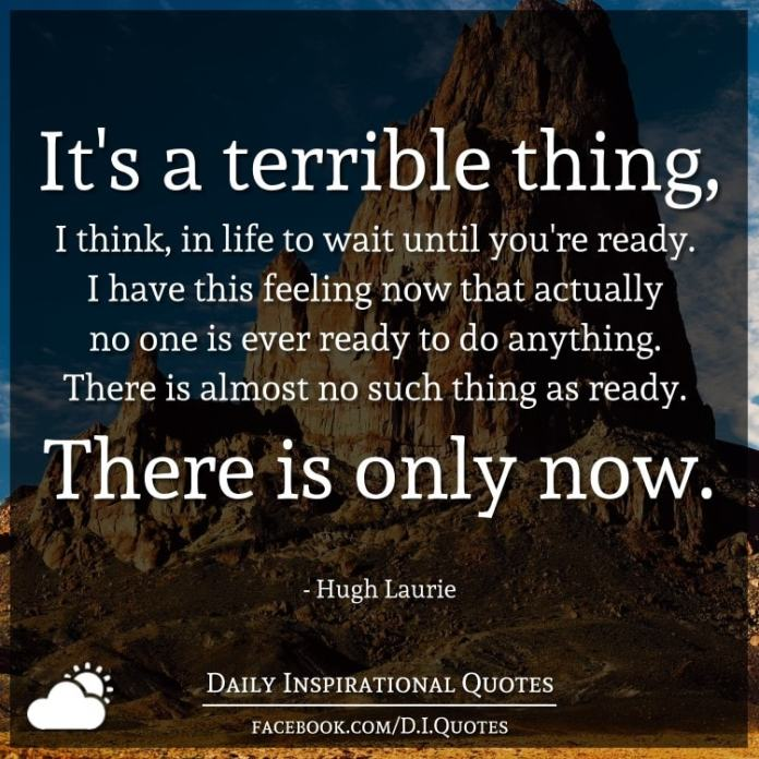 It's a terrible thing, I think, in life to wait until you're ready. I have this feeling now that actually no one is ever ready to do anything. There is almost no such thing as ready. There is only now. - Hugh Laurie