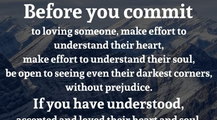 Before you commit to loving someone, make effort to understand their heart, make effort to understand their soul, be open to seeing even their darkest corners, without prejudice. If you have understood, accepted and loved their heart and soul, you will love them just as they are without ever wanting to change them. - Wordions