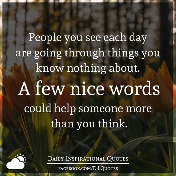 People you see each day are going through things you know nothing about. A few nice words could help someone more than you think.