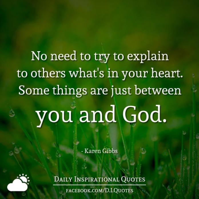 No need to try to explain to others what's in your heart. Some things are just between you and God. - Karen Gibbs