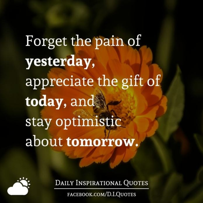 Forget the pain of yesterday, appreciate the gift of today, and stay optimistic about tomorrow.