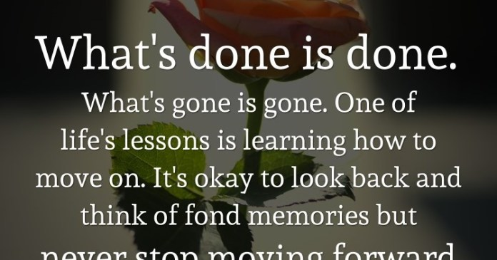 What's done is done. What's gone is gone. One of life's lessons is learning how to move on. It's okay to look back and think of fond memories but never stop moving forward.