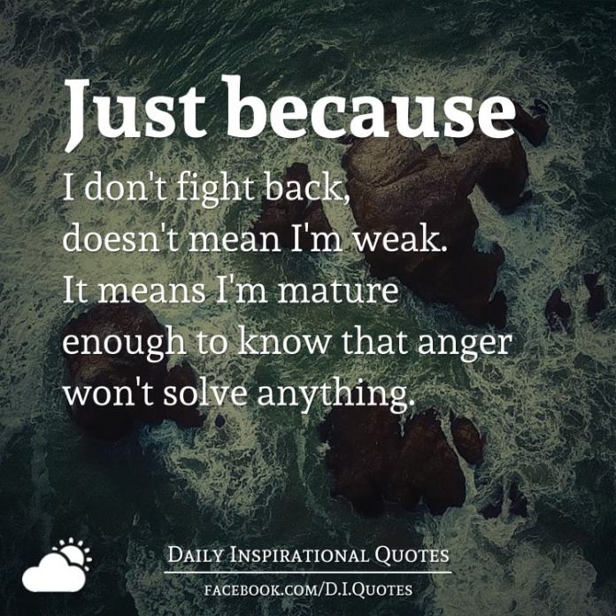 Just because I don't fight back, doesn't mean I'm weak. It means I'm mature enough to know that anger won't solve anything.