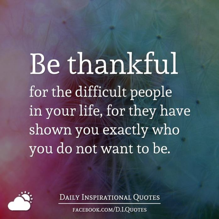 Be thankful for the difficult people in your life, for they have shown you exactly who you do not want to be.