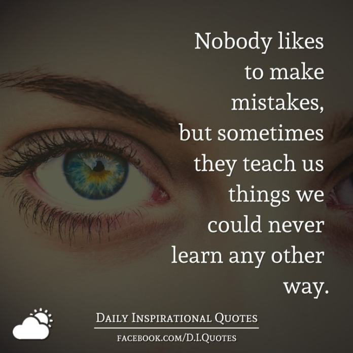 Nobody likes to make mistakes, but sometimes they teach us things we could never learn any other way.