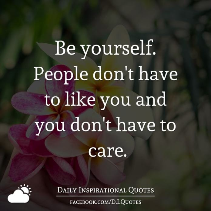 Be yourself. People don't have to like you and you don't have to care.