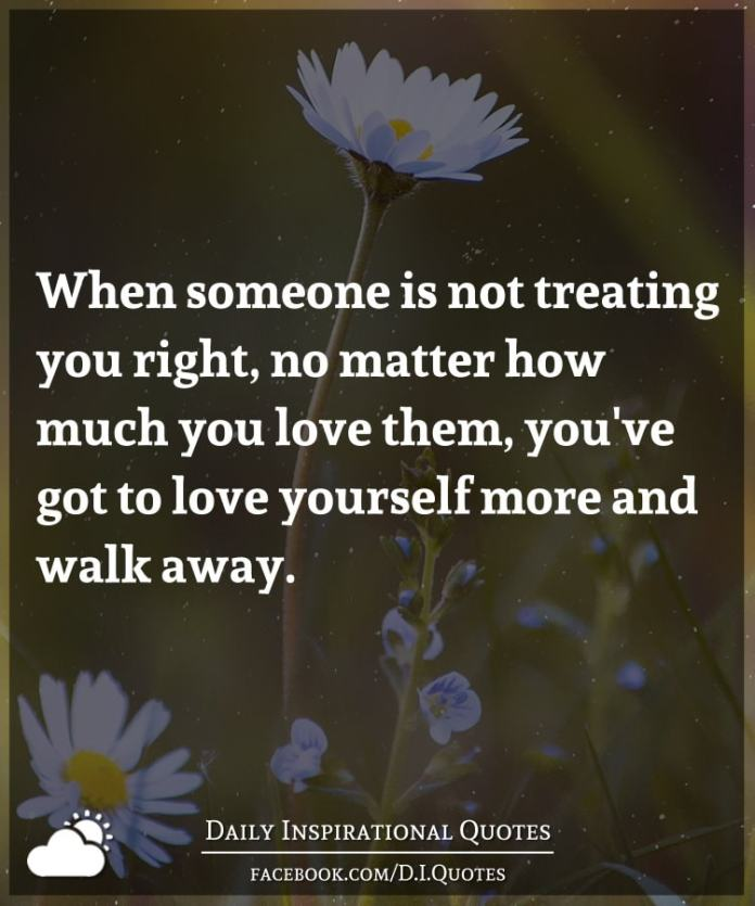When someone is not treating you right, no matter how much you love them, you've got to love yourself more and walk away.