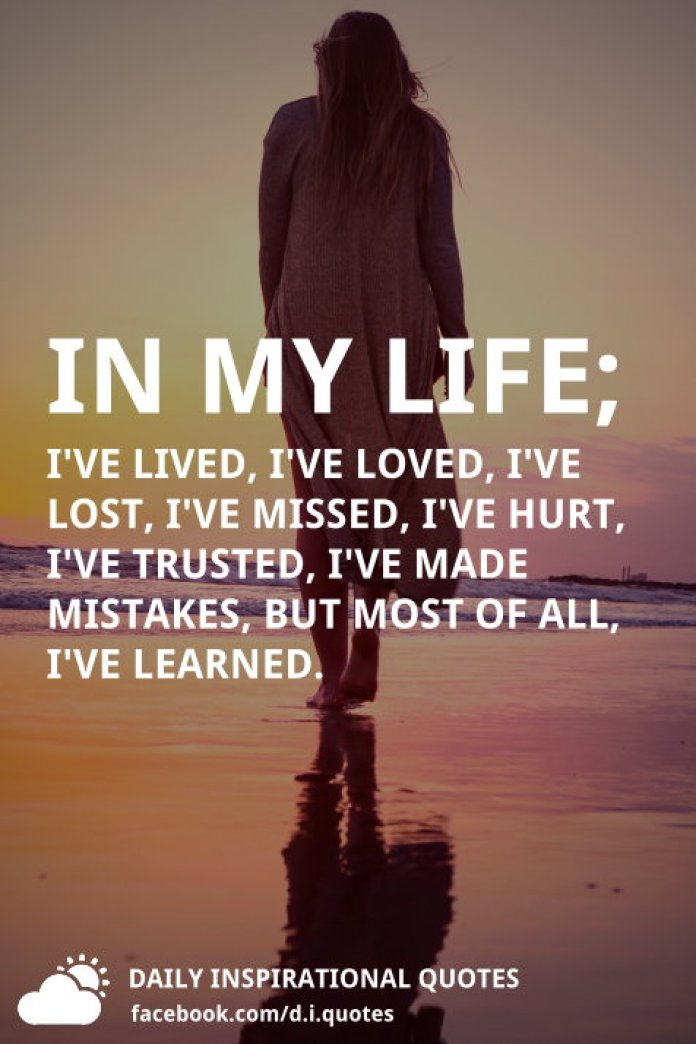 In my life; I've lived, I've loved, I've lost, I've missed, I've hurt, I've trusted, I've made mistakes, but most of all, I've learned.