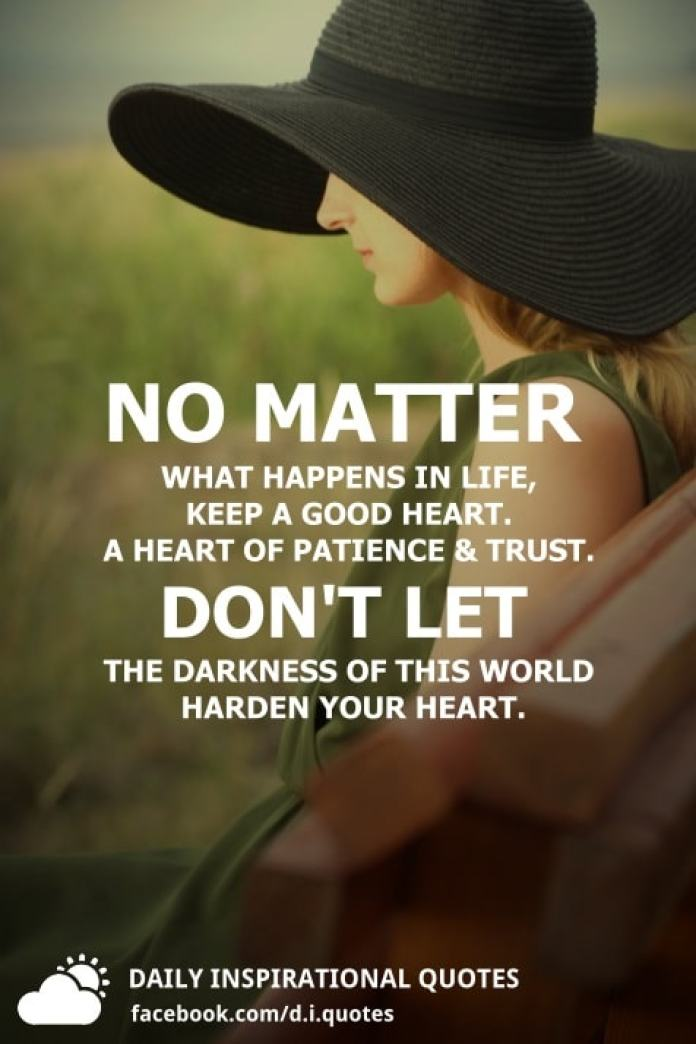 No matter what happens in life, keep a good heart. A heart of patience & trust. Don't let the darkness of this world harden your heart.