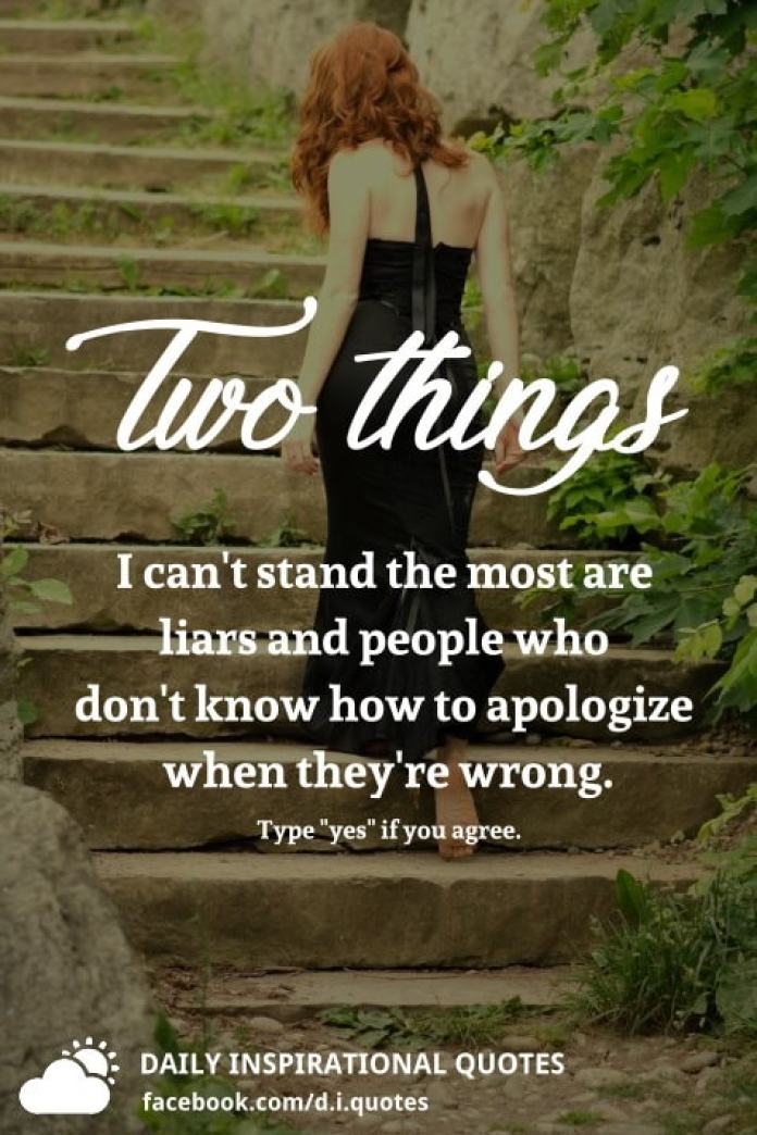 Two things I can't stand the most are liars and people who don't know how to apologize when they're wrong.