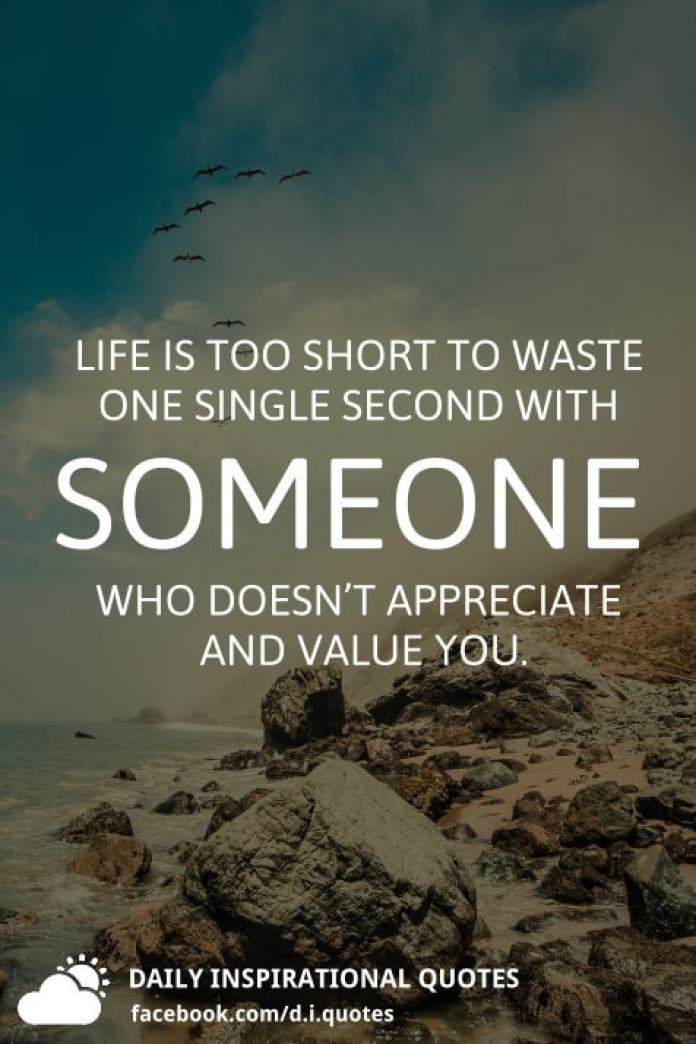 Life is too short to waste one single second with someone who doesn't appreciate and value you.