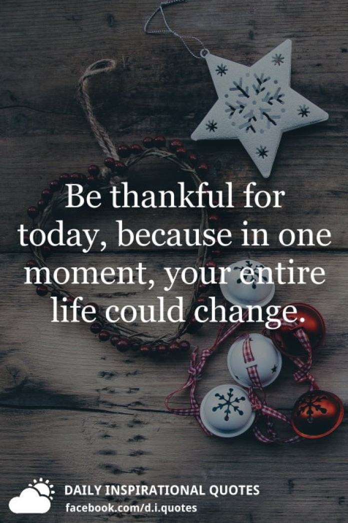 Be thankful for today, because in one moment, your entire life could change.