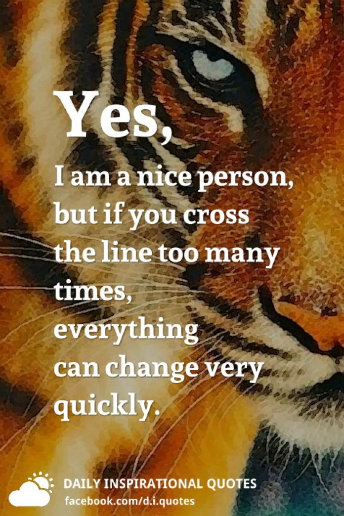 Yes, I am a nice person, but if you cross the line too many times, everything can change very quickly.