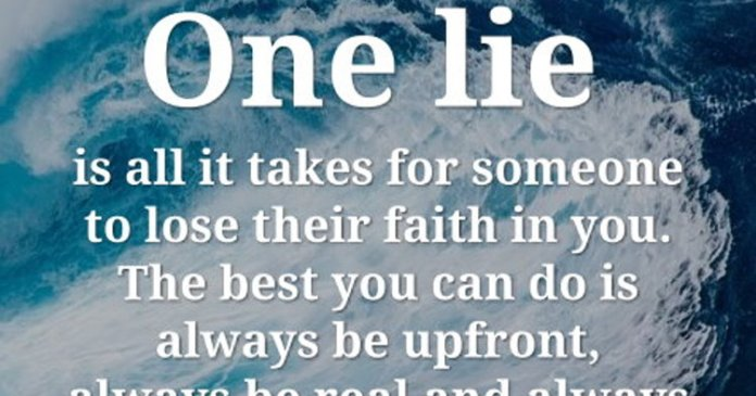 One lie is all it takes for someone to lose their faith in you. The best you can do is always be upfront, always be real and always tell the truth.