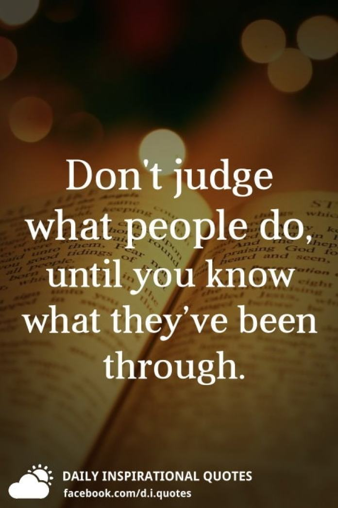 Don't judge what people do, until you know what they've been through.