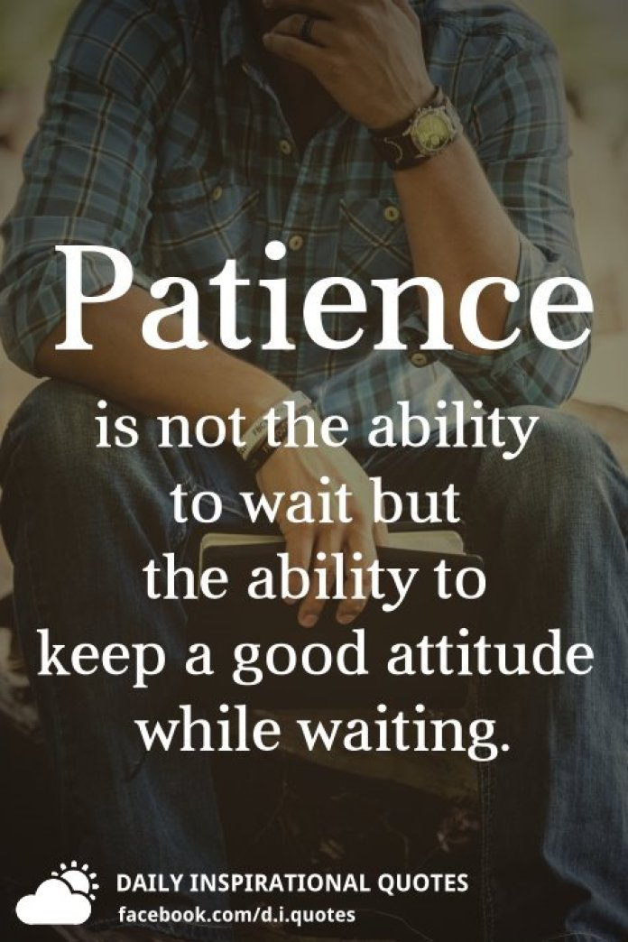 Patience is not the ability to wait but the ability to keep a good attitude while waiting.