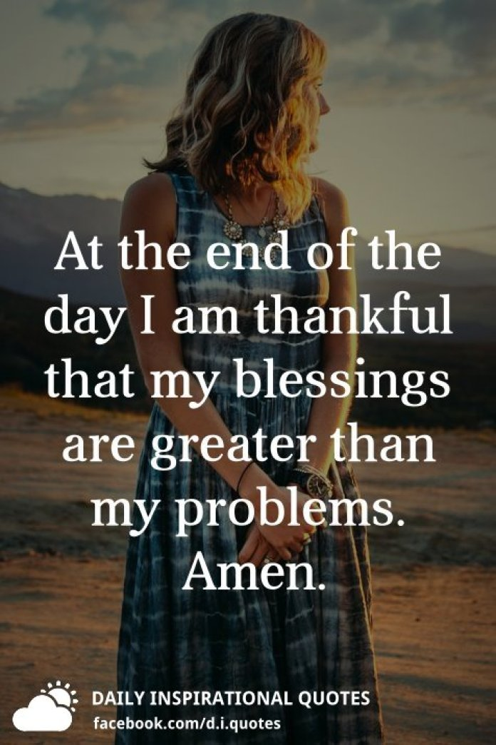 At the end of the day I am thankful that my blessings are greater than my problems. Amen.