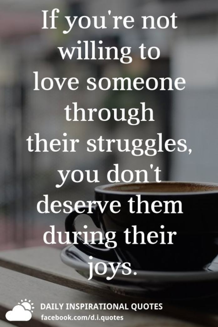 If you're not willing to love someone through their struggles, you don't deserve them during their joys.