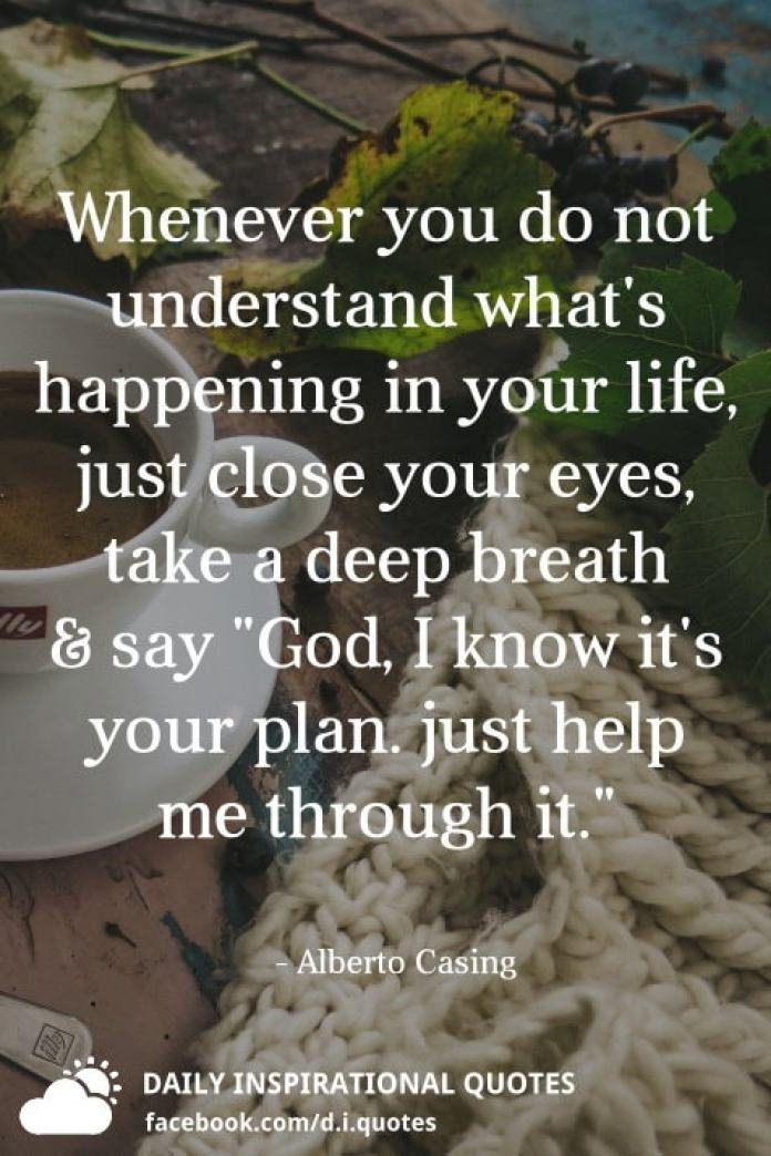 """Whenever you do not understand what's happening in your life, just close your eyes, take a deep breath and say """"God, I know it's your plan. just help me through it."""" - Alberto Casing"""