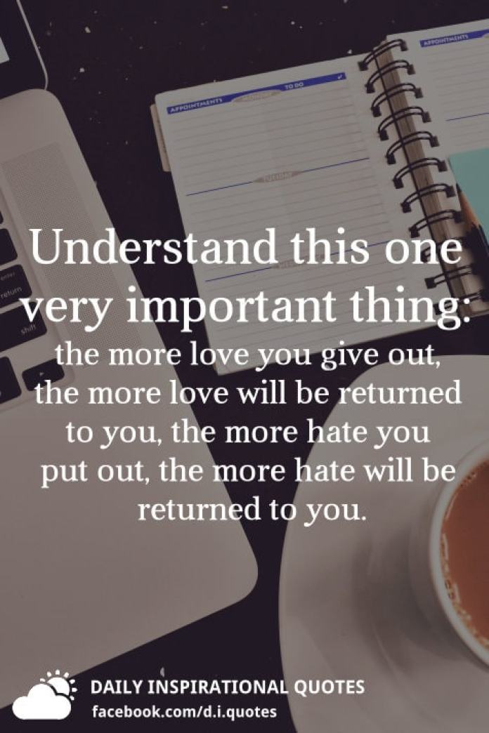 Understand this one very important thing: the more love you give out, the more love will be returned to you, the more hate you put out, the more hate will be returned to you.