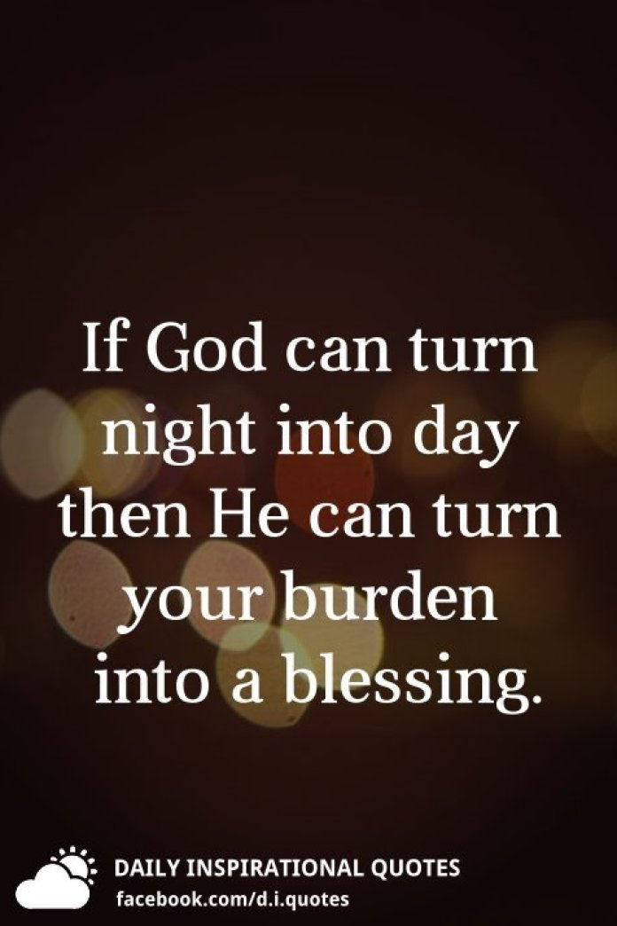 If God can turn night into day then He can turn your burden into a blessing.