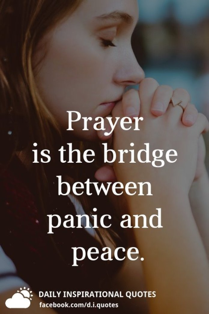 Prayer is the bridge between panic and peace.