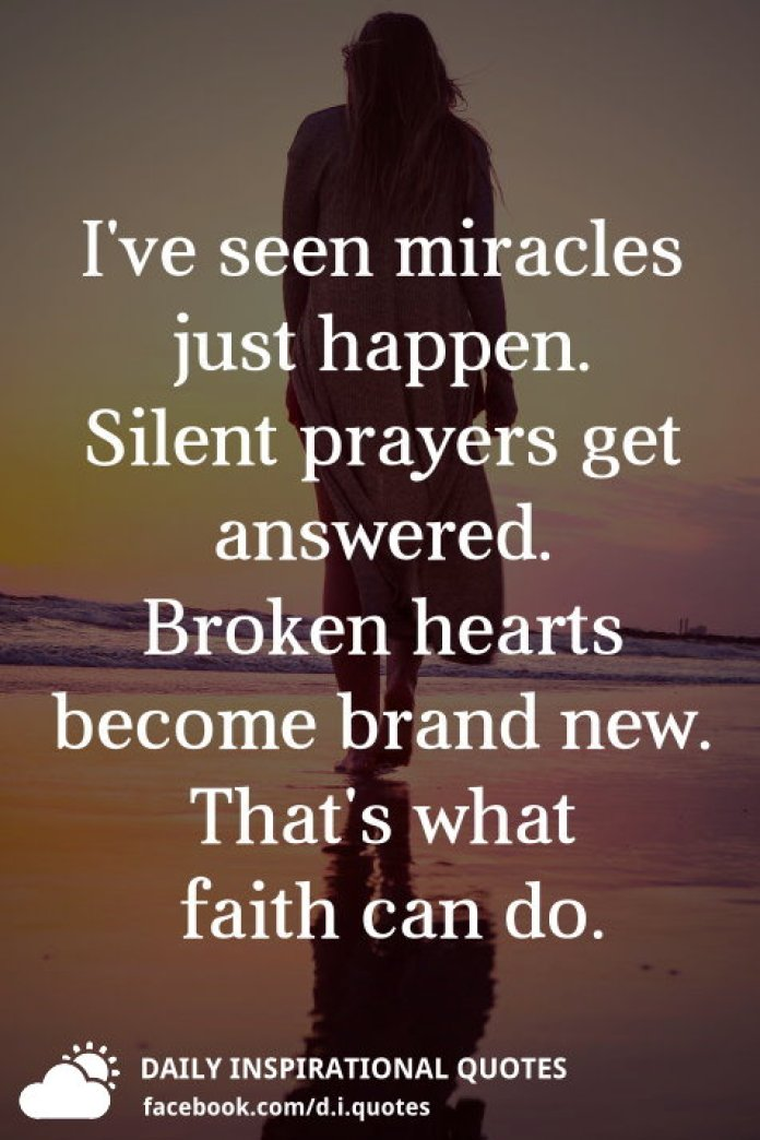 I've seen miracles just happen. Silent prayers get answered. Broken hearts become brand new. That's what faith can do.