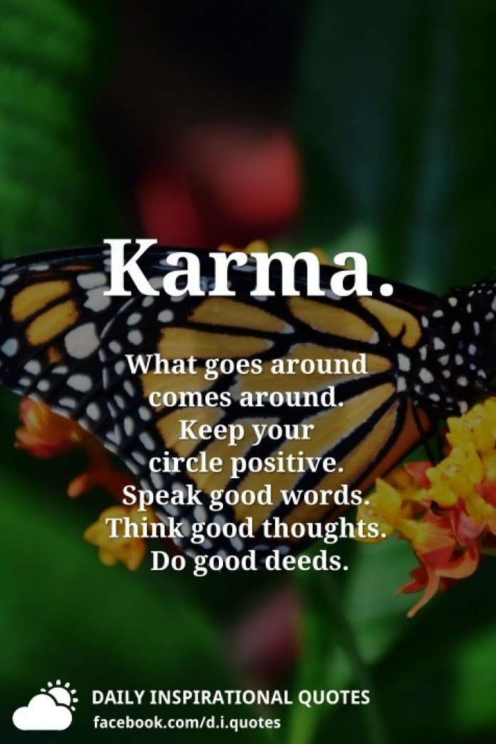 Karma. What goes around comes around. Keep your circle positive. Speak good words. Think good thoughts. Do good deeds.