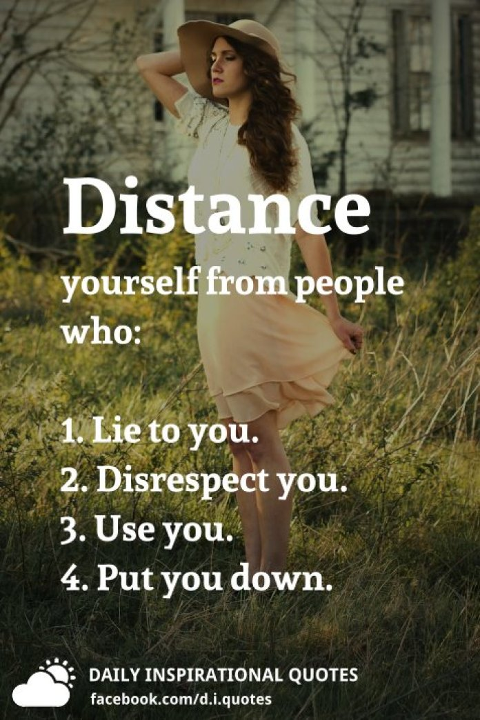 Distance yourself from people who: 1. Lie to you. 2. Disrespect you. 3. Use you. 4. Put you down.