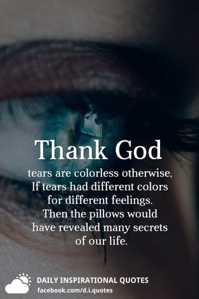 Thank God tears are colorless otherwise, If tears had different colors for different feelings. Then the pillows would have revealed many secrets of our life.